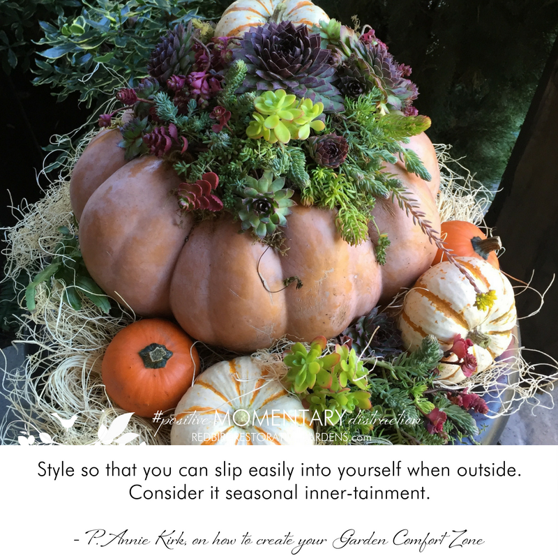 A Positive Momentary distraction for October 30th, 2017 - Style so that you can slip easily into yourself when outside. Consider it seasonal inner-tainment. - P. Annie Kirk, on how to create your Garden Comfort Zone